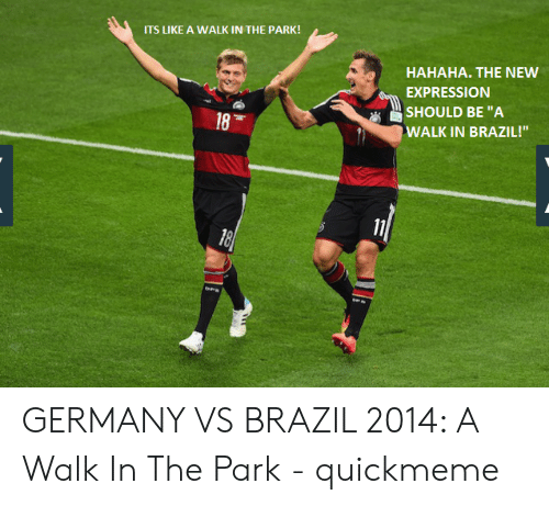 """Vs Brazil: ITS LIKE A WALK IN THE PARK!  HAHAHA. THE NEW  EXPRESSION  SHOULD BE """"A  WALK IN BRAZIL!""""  18 GERMANY VS BRAZIL 2014: A Walk In The Park - quickmeme"""