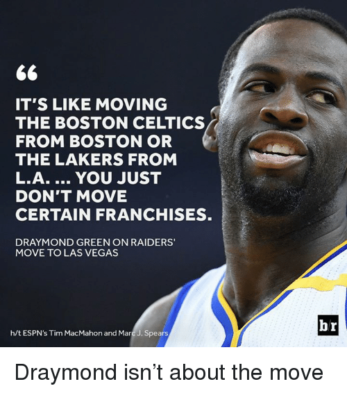 franchises: IT'S LIKE MOVING  FROM BOSTON OR  THE LAKERS FROM  L.A. YOU JUST  DON'T MOVE  CERTAIN FRANCHISES.  DRAYMOND GREEN ON RAIDERS'  MOVE TO LAS VEGAS  h/t ESPN's Tim MacMahon and Marc J. Spears  br Draymond isn't about the move