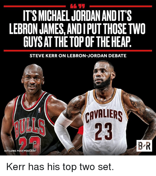 Steve Kerr: ITS MICHAEL JORDANANDITS  LEBRON JAMES, ANDIPUTTHOSETWO  GUYSAT THE TOP OF THE HEAP  STEVE KERR ON LEBRON JORDAN DEBATE  CAVALIERS  BR  HIT LOWE POS  DCAS Kerr has his top two set.