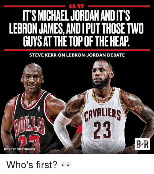Steve Kerr: ITS MICHAELJORDANANDIT'S  LEBRON JAMES, ANDIPUTTHOSETWO  GUYSATTHETOPOF THE HEAP  STEVE KERR ON LEBRON-JORDAN DEBATE  CAVALIERS  BR  HIT LOWE POS Who's first? 👀