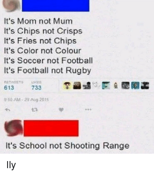 Football, School, and Soccer: It's Mom not Mum  It's Chips not Crisps  It's Fries not Chips  It's Color not Colour  It's Soccer not Football  It's Football not Rugby  613  733  9 50 AM-23 Aug 2015  13  It's School not Shooting Range Ily