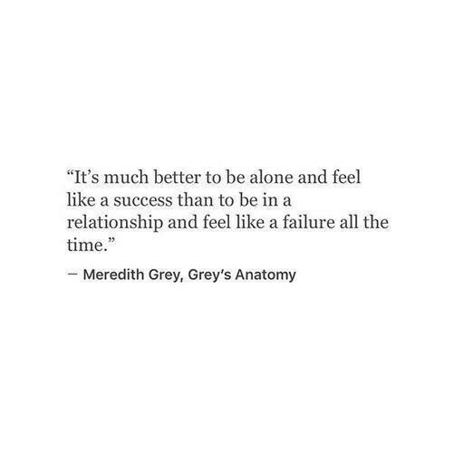 "Meredith: ""It's much better to be alone and feel  like a success than to be ina  relationship and feel like a failure all the  time.  -Meredith Grey, Grey's Anatomy"