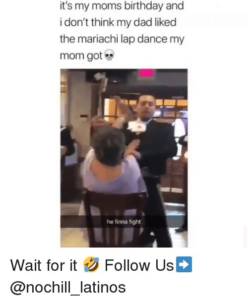 Birthday, Dad, and Latinos: it's my moms birthday and  i don't think my dad liked  the mariachi lap dance my  mom got  he finna fight Wait for it 🤣 Follow Us➡️ @nochill_latinos