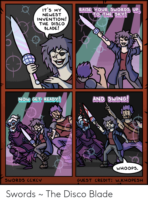 invention: IT'S MY  RAISE YOUR, SWORDS UP  TO THE SKY!  NEWEST  INVENTION!  THE DISCO  BLADE!  AND SWING!  NOW GET READY!  WHOOPS  GUEST CREDIT: W.KHO PESH  SWORDS CCXCV Swords ~ The Disco Blade