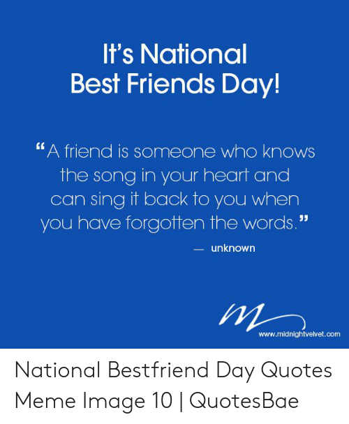 """National Bestfriend Day: It's National  Best Friends Day!  """"A friend is someone who knows  the song in your heart and  can sing it back to you when  you have forgotten the words.""""  unknown  www.midnightvetvet.com National Bestfriend Day Quotes Meme Image 10   QuotesBae"""