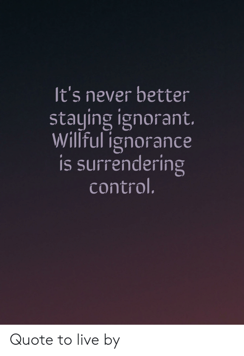 Willful Ignorance: It's never better  staying ignorant.  Willful ignorance  is surrendering  control. Quote to live by