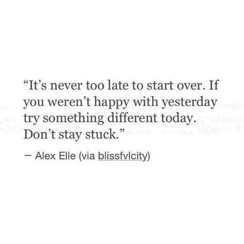 "elle: ""It's never too late to start over. If  you weren't happy with yesterday  try something different today.  Don't stay stuck.""  Alex Elle (via blissfvlcity)"
