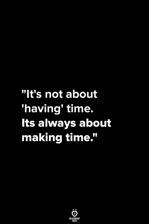 """Time, Making, and Always: """"It's not about  'having' time.  Its always about  making time."""""""