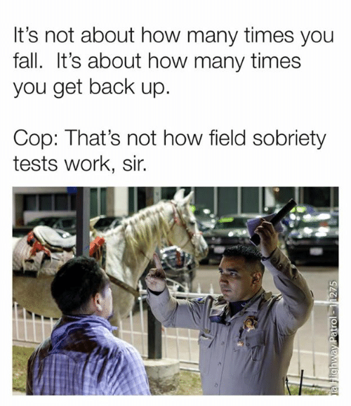 Get Back Up: It's not about how many times you  fall. It's about how many times  you get back up.  Cop: That's not how field sobriety  tests work, sir.