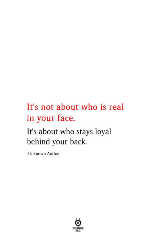 in-your-face: It's not about who is real  in your face  It's about who stays loyal  behind your back.  -Unknown Author  RELATIONSHIP  ES