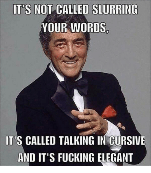 Fucking, Memes, and 🤖: IT'S NOT CALLED SLURRING  YOUR WORDS  IT S CALLED TALKING IN CURSIVE  AND IT'S FUCKING ELEGANT