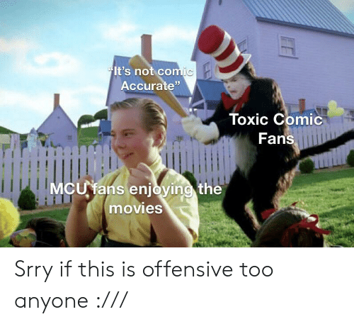 """The Movies: It's not comic  Accurate""""  Toxic Comic  Fans  MCU fans enjoying the  movies Srry if this is offensive too anyone :///"""