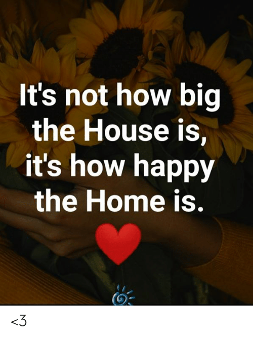 Home Is: It's not how big  the House is,  it's how happy  the Home is. <3