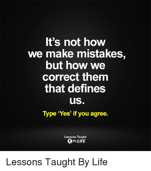 Memes, Define, and Mistakes: It's not how  We make mistakes,  but how we  correct them  that defines  uS  Type 'Yes' if you agree.  Lessons Taught  By LIFE Lessons Taught By Life