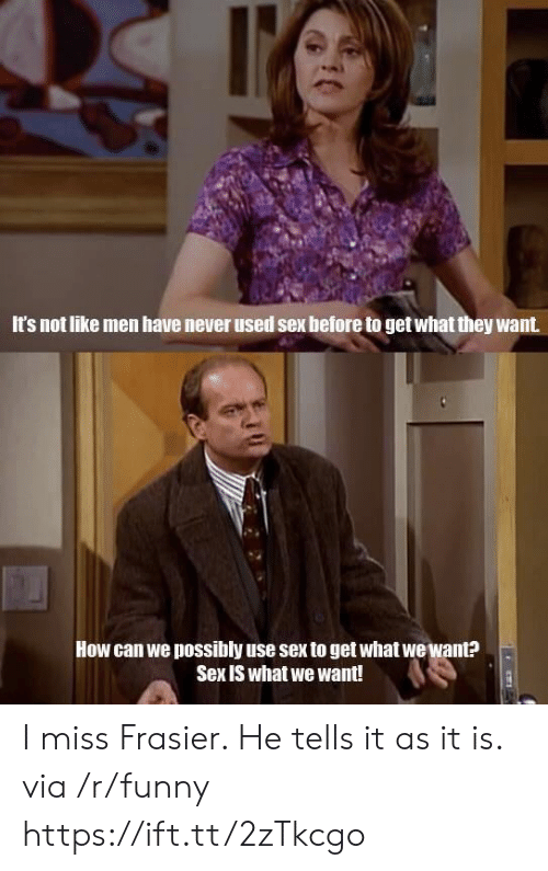 Funny, Sex, and Never: It's not like men have never used sex before to get what they want  How can we possibly use sex to get what wewant?  Sex is what we want! I miss Frasier. He tells it as it is. via /r/funny https://ift.tt/2zTkcgo