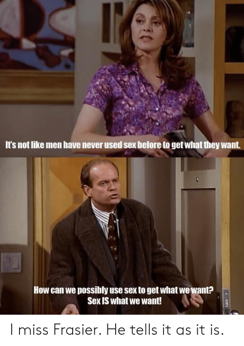 Sex, Never, and Frasier: It's not like men have never used sex before to get what they want  How can we possibly use sex to get what wewant?  Sex is what we want! I miss Frasier. He tells it as it is.