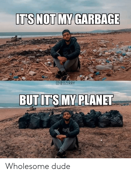 garbage: IT'S NOT MY GARBAGE  eDZIRRY  BUT IT'S MY PLANET Wholesome dude