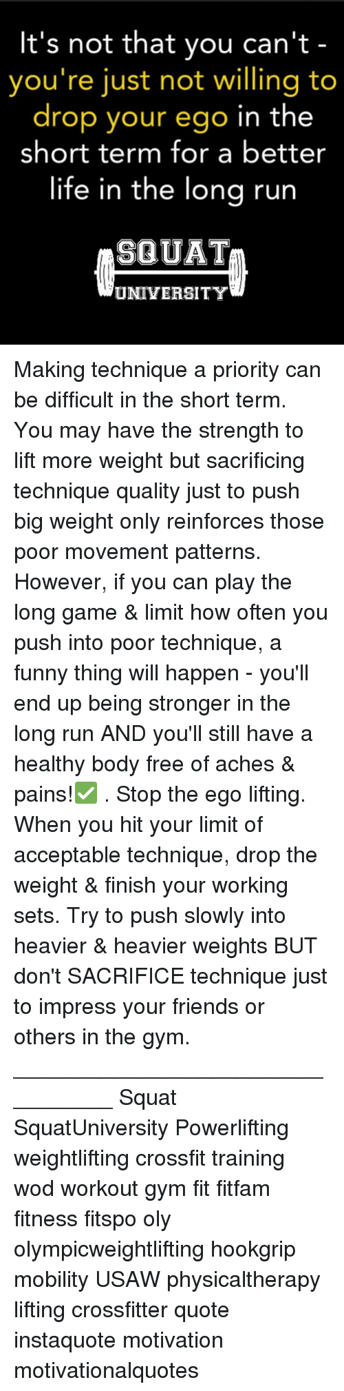 Squating: It's not that you can't  you're just not willing to  drop your ego in the  short term for a better  life in the lona run  SQUAT  UNIVERSITY Making technique a priority can be difficult in the short term. You may have the strength to lift more weight but sacrificing technique quality just to push big weight only reinforces those poor movement patterns. However, if you can play the long game & limit how often you push into poor technique, a funny thing will happen - you'll end up being stronger in the long run AND you'll still have a healthy body free of aches & pains!✅ . Stop the ego lifting. When you hit your limit of acceptable technique, drop the weight & finish your working sets. Try to push slowly into heavier & heavier weights BUT don't SACRIFICE technique just to impress your friends or others in the gym. _________________________________ Squat SquatUniversity Powerlifting weightlifting crossfit training wod workout gym fit fitfam fitness fitspo oly olympicweightlifting hookgrip mobility USAW physicaltherapy lifting crossfitter quote instaquote motivation motivationalquotes
