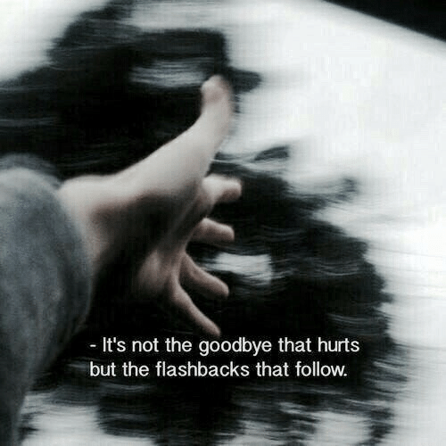 goodbye: It's not the goodbye that hurts  but the flashbacks that follow.
