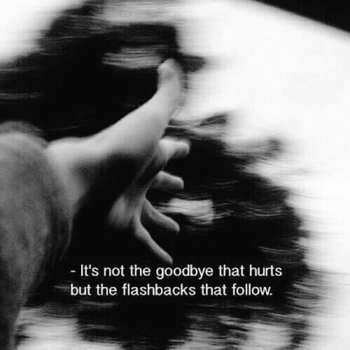 goodbye: It's not the goodbye that hurts  but the flashbacks that follow