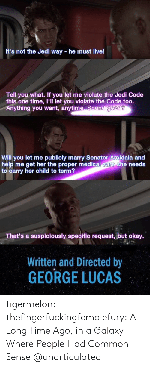 galaxy: It's not the Jedi way - he must livel  Tell you what. If you let me violate the Jedi Code  this one time, I'll let you violate the Code too.  Anything you want, anytime. Sound good?  Will you let me publicly marry Senator Amidala and  help me get her the proper medical care she needs  to carry her child to term?  That's a suspiciously specific request, but okay.  Written and Directed by  GEORGE LUCAS tigermelon: thefingerfuckingfemalefury:  A Long Time Ago, in a Galaxy Where People Had Common Sense  @unarticulated