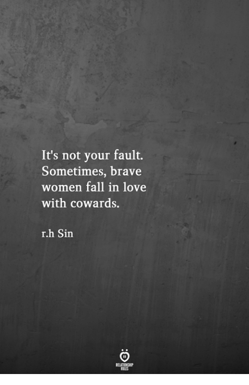 Its Not Your Fault: It's not your fault.  Sometimes, brave  women fall in love  with cowards.  r.h Sin