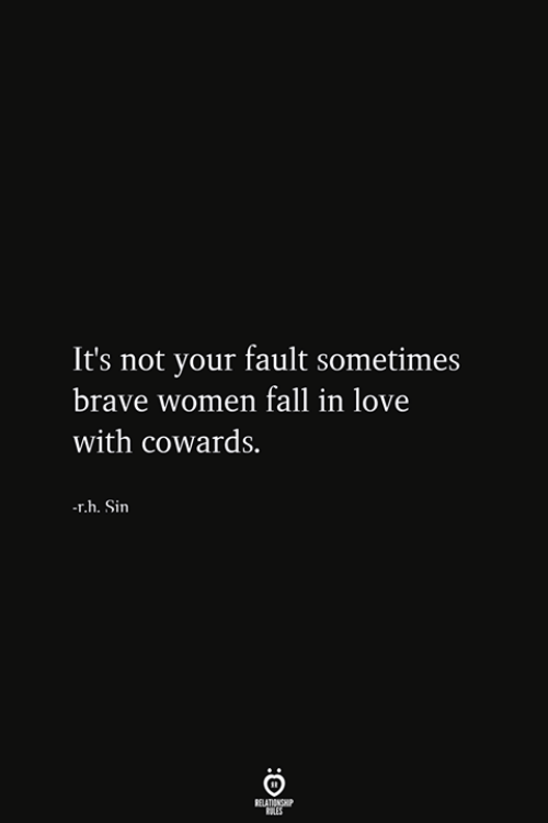Your Fault: It's not your fault sometimes  brave women fall in love  with cowards.  r.h. Sin