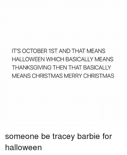 October 1St: IT'S OCTOBER 1ST AND THAT MEANS  HALLOWEEN WHICH BASICALLY MEANS  THANKSGIVING THEN THAT BASICALLY  MEANS CHRISTMAS MERRY CHRISTMAS someone be tracey barbie for halloween