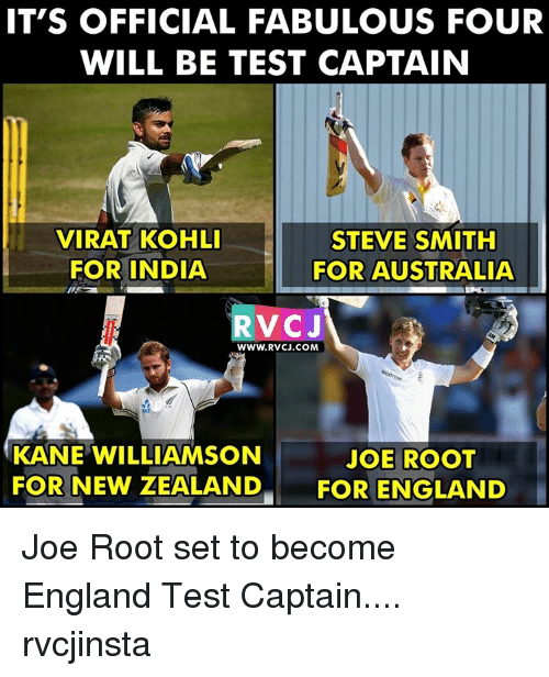 Memes, Steve Smith, and 🤖: IT'S OFFICIAL FABULOUS FOUR  WILL BE TEST CAPTAIN  STEVE SMITH  VIRAT KOHLI  FOR INDIA  FOR AUSTRALIA  RVC J  WWW. RVCJ.COM  KANE WILLIAMSON  JOE ROOT  FOR NEW ZEALAND  FOR ENGLAND Joe Root set to become England Test Captain.... rvcjinsta
