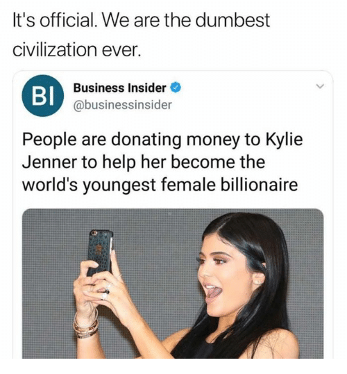 Dank, Kylie Jenner, and Money: It's official. We are the dumbest  civilization ever.  Bl  Business Insider  @businessinsider  People are donating money to Kylie  Jenner to help her become the  world's youngest female billionaire