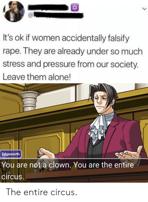 Our Society: It's ok if women accidentally falsify  rape. They are already under so much  stress and pressure from our society.  Leave them alone!  Edgeworth  You are not a clown. You are the entire  circus The entire circus.
