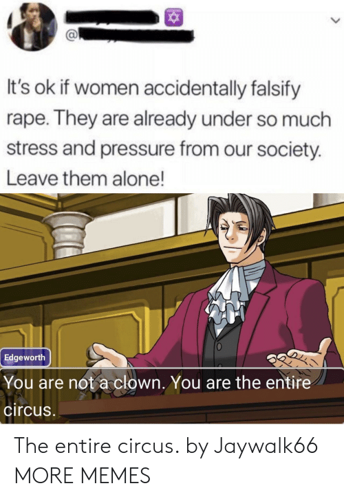 Our Society: It's ok if women accidentally falsify  rape. They are already under so much  stress and pressure from our society.  Leave them alone!  Edgeworth  You are not a clown. You are the entire  circus The entire circus. by Jaywalk66 MORE MEMES