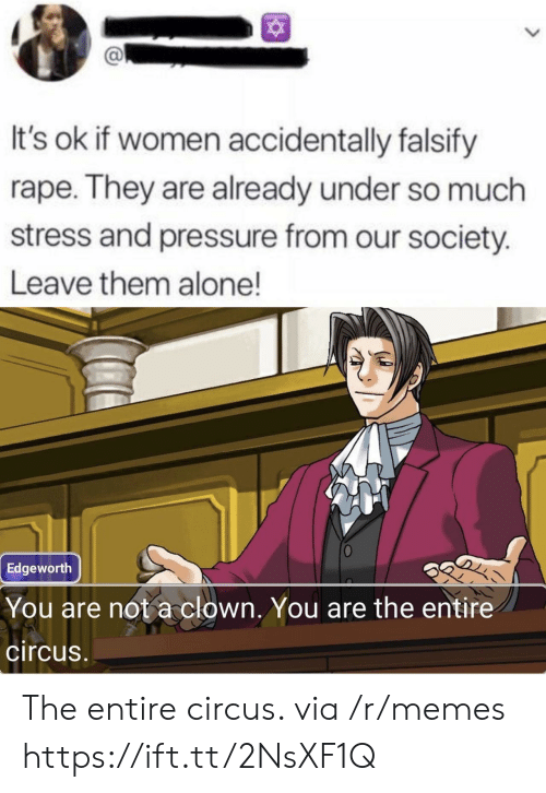 Our Society: It's ok if women accidentally falsify  rape. They are already under so much  stress and pressure from our society.  Leave them alone!  Edgeworth  You are not a clown. You are the entire  circus The entire circus. via /r/memes https://ift.tt/2NsXF1Q