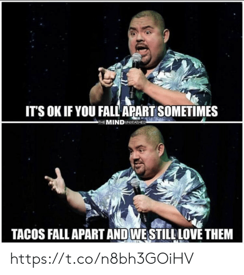 Fall, Love, and Memes: ITS OK IF YOU FALL APART SOMETIMES  THE MIND UNLEASHEE  TACOS FALL APART AND WESTILL LOVE THEM https://t.co/n8bh3GOiHV