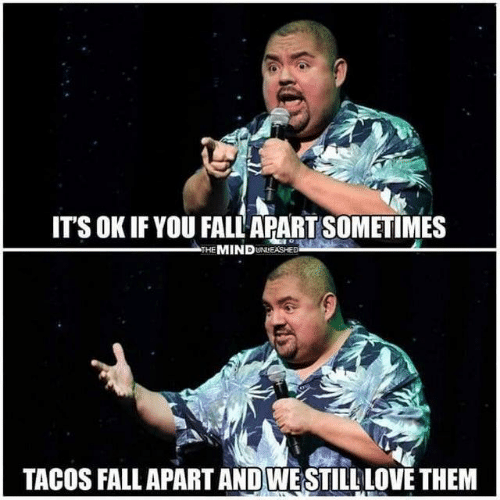 Dank, Fall, and Love: IT'S OK IF YOU FALL APART SOMETIMES  THE MINDUNEASHED  TACOS FALL APART AND WESTILL LOVE THEM