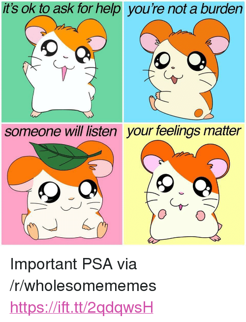 """Help, Ask, and Psa: it's ok to ask for help you're not a burden  someone will listen  your feelings matter <p>Important PSA via /r/wholesomememes <a href=""""https://ift.tt/2qdqwsH"""">https://ift.tt/2qdqwsH</a></p>"""