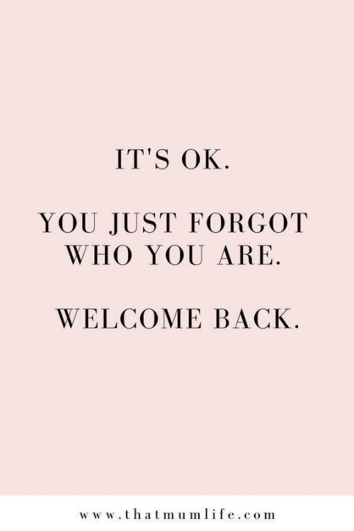 Back, Com, and Who: IT'S OK  YOU JUST FORGOT  WHO YOU ARE  WELCOME BACK  ww w.thatmumlife.com