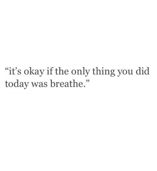 "Okay, Today, and Did: ""it's okay if the only thing you did  today was breathe.""  95"