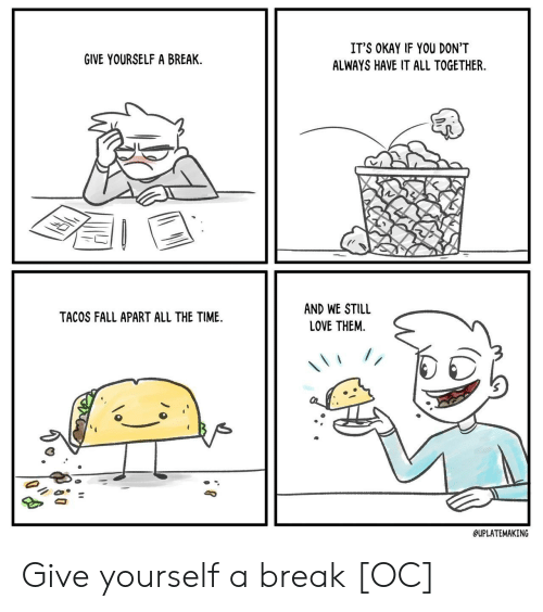 Give Yourself: IT'S OKAY IF YOU DON'T  GIVE YOURSELF A BREAK  ALWAYS HAVE IT ALL TOGETHER  AND WE STILL  TACOS FALL APART ALL THE TIME  LOVE THEM  //  QUPLATEMAKING Give yourself a break [OC]