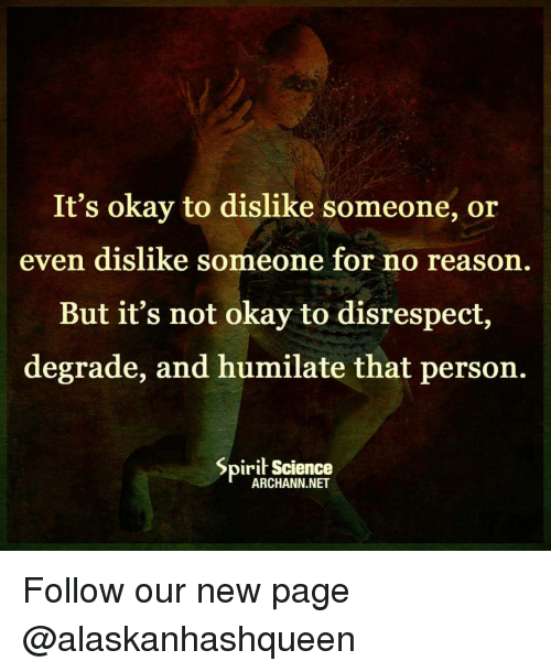 Memes, 🤖, and New Page: It's okay to dislike someone, or  even dislike someone for no reason.  But it's not okay to disrespect,  degrade, and humilate that person.  Spirit Science  ARCHANN.NET Follow our new page @alaskanhashqueen