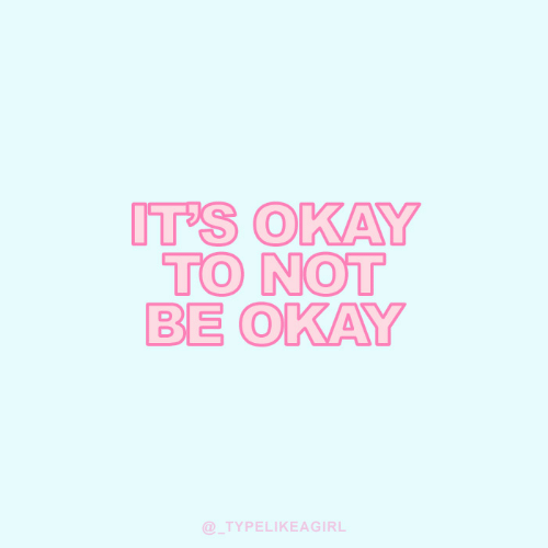 Its Okay: IT'S OKAY  TO NOT  BE OKAY  @TYPELIKEAGIRL