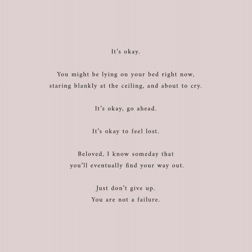 Lost, Okay, and Failure: It's okay  You might be lying on your bed right now,  staring blankly at the ceiling, and about to cry  It's okay, go ahead.  It's okay to feel lost.  Beloved, I know someday that  you'll eventually find your way out.  Just don't give up  You are not a failure