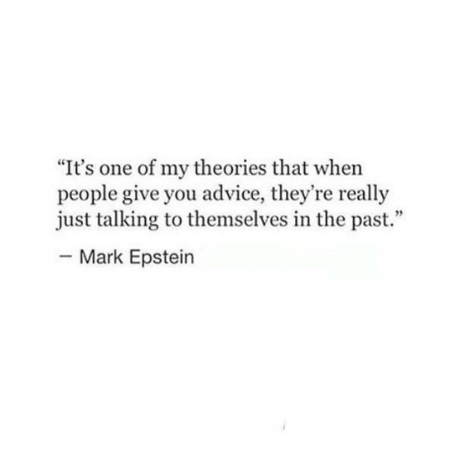 """Advice, One, and You: It's one of my theories that when  people give you advice, they're really  just talking to themselves in the past.""""  Mark Epstein"""