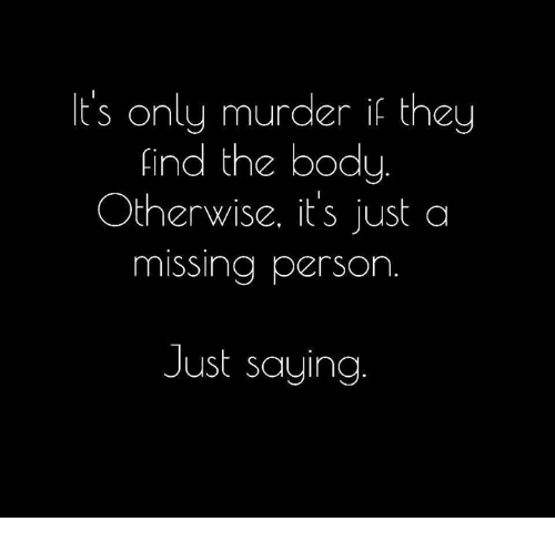 Missing Person: It's only murder if they  find the body  Otherwise, it's just a  missing person  Just saying