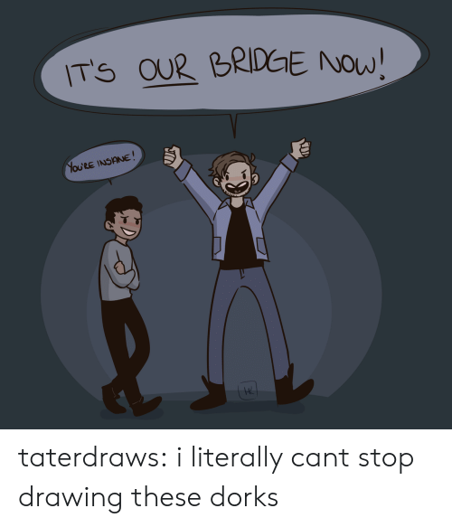dorks: ITS OU2 BRIDGE NOW!  OURE INSINE  4 taterdraws:  i literally cant stop drawing these dorks