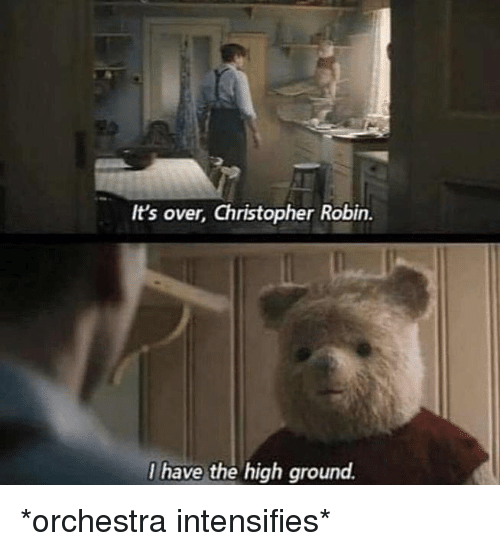 Dank Memes, Intensifies, and Robin: It's over, Christopher Robin.  have the high ground. *orchestra intensifies*