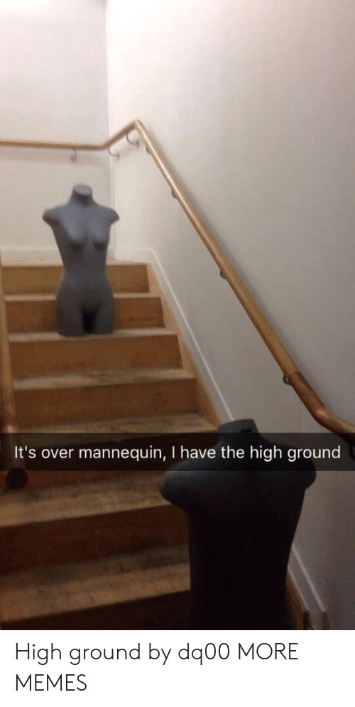Mannequin: It's over mannequin, I have the high ground High ground by dq00 MORE MEMES
