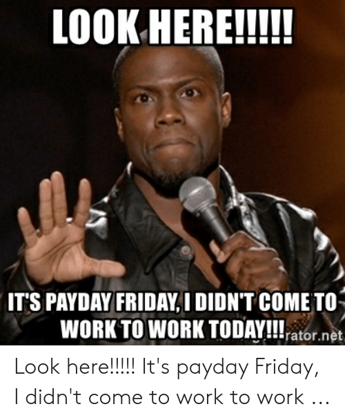 Friday, Work, and Today: IT'S PAYDAY FRIDAY, I DIDN'T COME TO  WORK TO WORK TODAY!!l-ator.net Look here!!!!! It's payday Friday, I didn't come to work to work ...