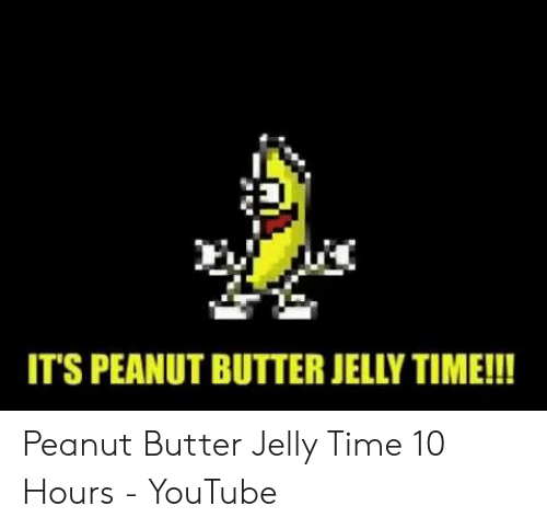 25 Best Memes About Peanut Butter Jelly Time 10 Hours