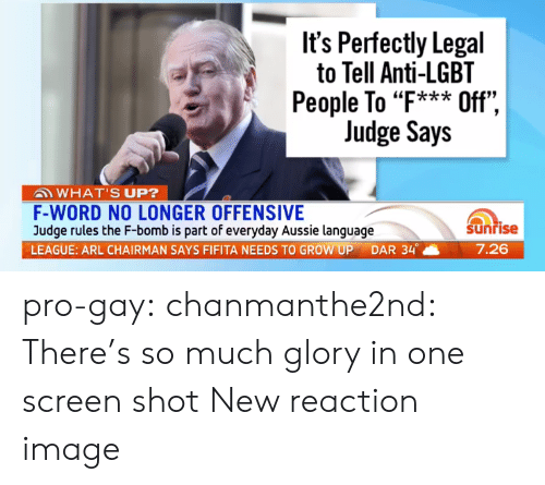 "F Bomb: It's Perfectly Legal  to Tell Anti-LGBT  People To ""F*** Off"",  Judge Says  ""k*ik  WHAT'S UP?  F-WORD NO LONGER OFFENSIVE  Judge rules the F-bomb is part of everyday Aussie language  LEAGUE: ARL CHAIRMAN SAYS FIFITA NEEDS TO GROW UP DAR 34。  Sunrise  7.26 pro-gay:  chanmanthe2nd:  There's so much glory in one screen shot  New reaction image"